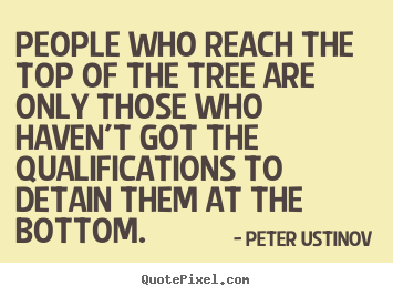 Success quotes - People who reach the top of the tree are only those who haven't..