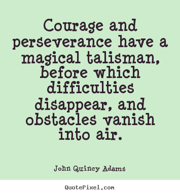 Courage and perseverance have a magical talisman,.. John Quincy Adams good success quotes