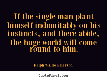 Quote about success - If the single man plant himself indomitably..