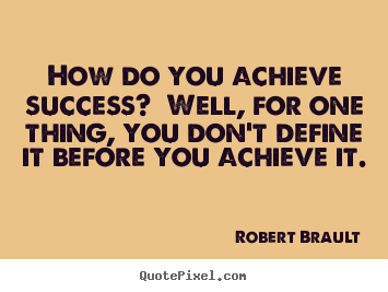 Quotes about success - How do you achieve success? well, for one thing, you don't define it..