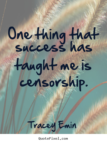 One thing that success has taught me is censorship. Tracey Emin  success quotes