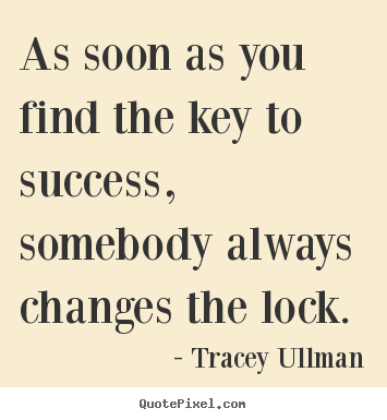As soon as you find the key to success, somebody.. Tracey Ullman best success quotes