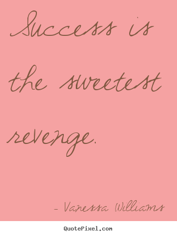 Vanessa Williams picture quotes - Success is the sweetest revenge. - Success quotes