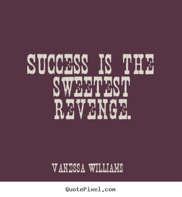 Quotes about success - Success is the sweetest revenge.