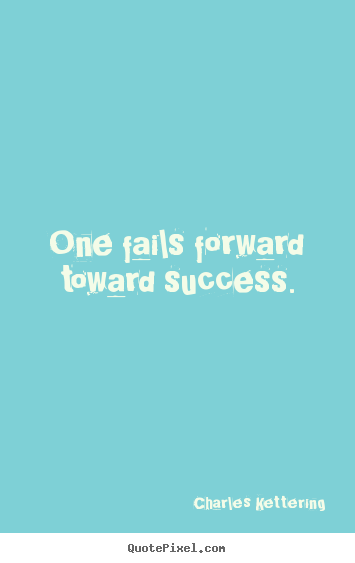 One fails forward toward success. Charles Kettering top success quotes