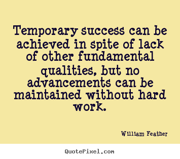 Temporary success can be achieved in spite of lack.. William Feather  success quote
