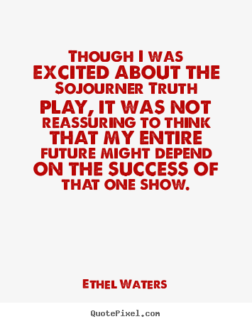 Ethel Waters picture quotes - Though i was excited about the sojourner truth.. - Success quotes