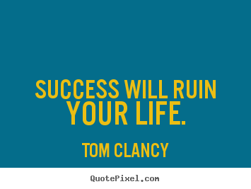 Success will ruin your life. Tom Clancy  success quotes