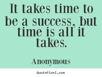 It takes time to be a success, but time is all it takes. Anonymous best success quote