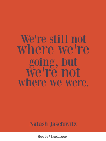 Quotes about success - We're still not where we're going, but we're not where we were.