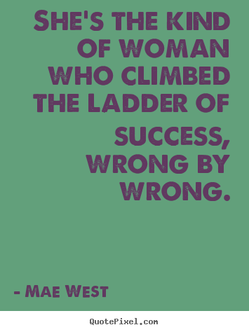 Sayings about success - She's the kind of woman who climbed the ladder of success, wrong by..