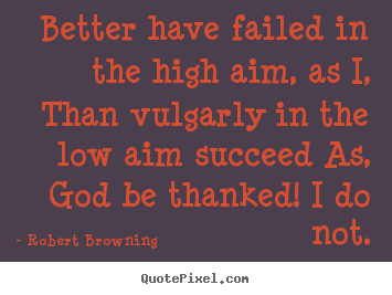 Design custom poster quotes about success - Better have failed in the high aim, as i,..