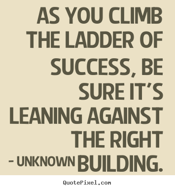 Success quotes - As you climb the ladder of success, be sure it's leaning..