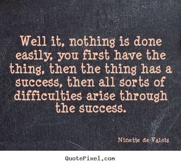 Success quotes - Well it, nothing is done easily, you first have the..