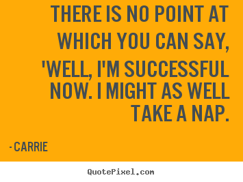 There is no point at which you can say, 'well,.. Carrie greatest success quotes