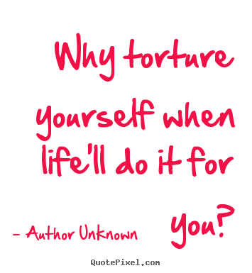 Why torture yourself when life'll do it for you? Author Unknown good success quote