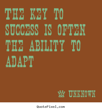 Quotes about success - The key to success is often the ability to adapt