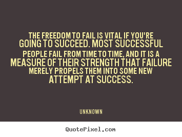 Success quotes - The freedom to fail is vital if you're going to succeed. most successful..