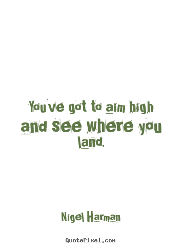Success quotes - You've got to aim high and see where you land.