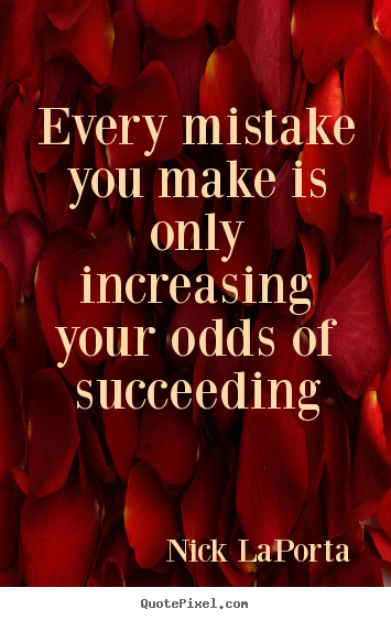 Nick LaPorta picture quotes - Every mistake you make is only increasing.. - Success sayings
