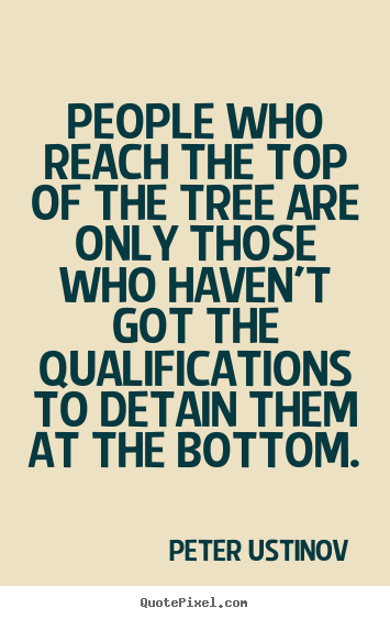 Peter Ustinov picture quote - People who reach the top of the tree are only.. - Success quote