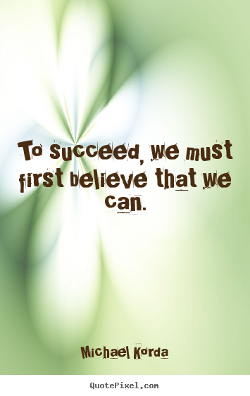 To succeed, we must first believe that we.. Michael Korda top success quotes