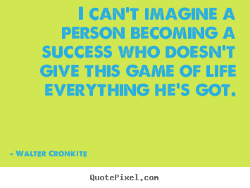 Quote about success - I can't imagine a person becoming a success who doesn't..