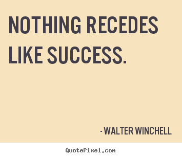 Success quote - Nothing recedes like success.