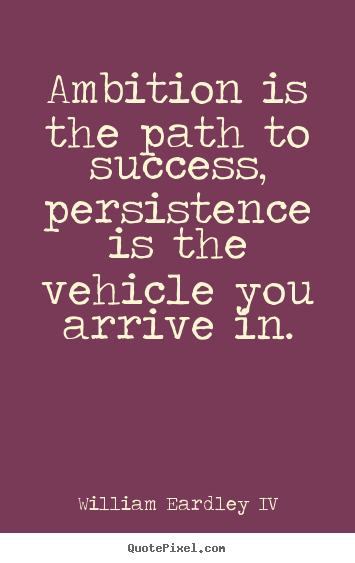 Success quote - Ambition is the path to success, persistence is the vehicle..