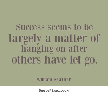 Success quotes - Success seems to be largely a matter of hanging on..