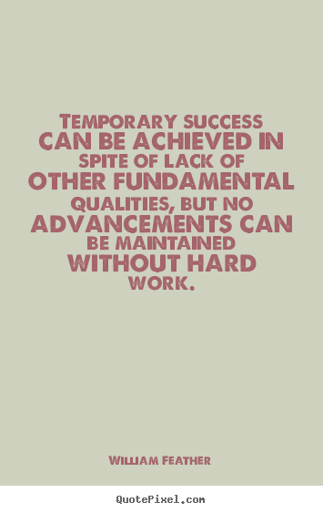 Temporary success can be achieved in spite of lack of other fundamental.. William Feather best success quotes