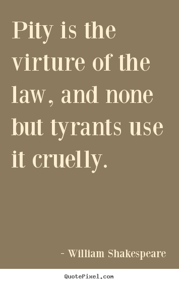 Quote about success - Pity is the virture of the law, and none but tyrants..