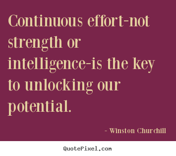 Success quotes - Continuous effort-not strength or intelligence-is the key to..