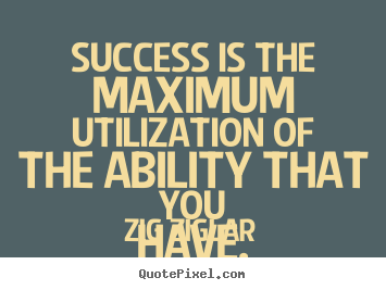 Quote about success - Success is the maximum utilization of the..