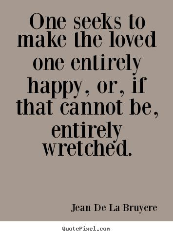Quotes For Loved Ones Jean De La Bruyere picture quotes   One seeks to make the loved  Quotes For Loved Ones