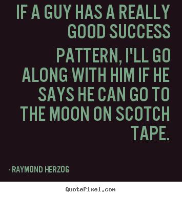 Really Good Quotes Raymond Herzog photo quotes   If a guy has a really good success  Really Good Quotes